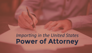When do you need a Power of Attorney in your United States importing process?